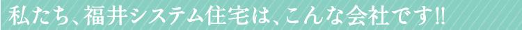 私たち、福井システム住宅は、こんな会社です!!